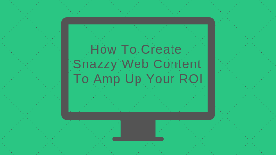 How To Create Snazzy Web Content To Amp Up Your ROI